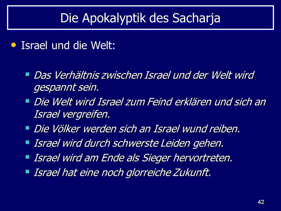 42 Die Apokalyptik des Sacharja Israel und die Welt: Das Verhältnis zwischen Israel und der Welt wird gespannt sein. Das Verhältnis zwischen Israel un