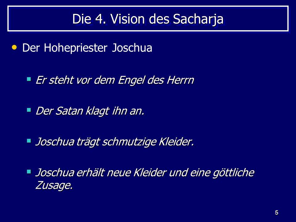 5 Die 4. Vision des Sacharja Der Hohepriester Joschua Er steht vor dem Engel des Herrn Er steht vor dem Engel des Herrn Der Satan klagt ihn an. Der Sa