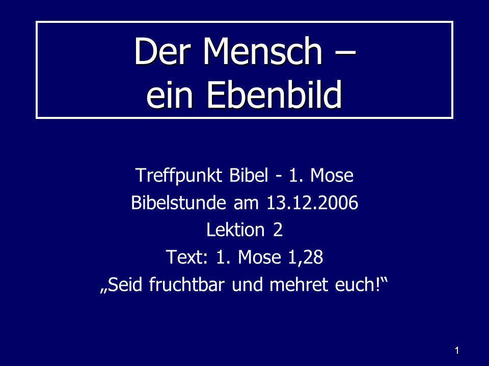 1 Der Mensch – ein Ebenbild Treffpunkt Bibel - 1. Mose Bibelstunde am 13.12.2006 Lektion 2 Text: 1. Mose 1,28 Seid fruchtbar und mehret euch!