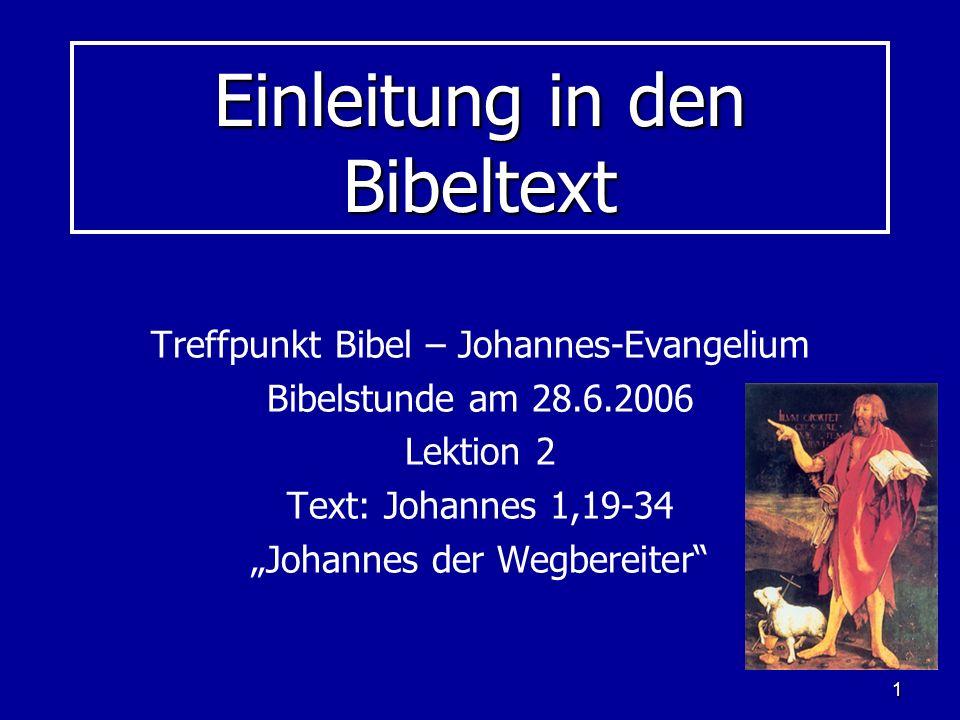 1 Einleitung in den Bibeltext Treffpunkt Bibel – Johannes-Evangelium Bibelstunde am 28.6.2006 Lektion 2 Text: Johannes 1,19-34 Johannes der Wegbereite