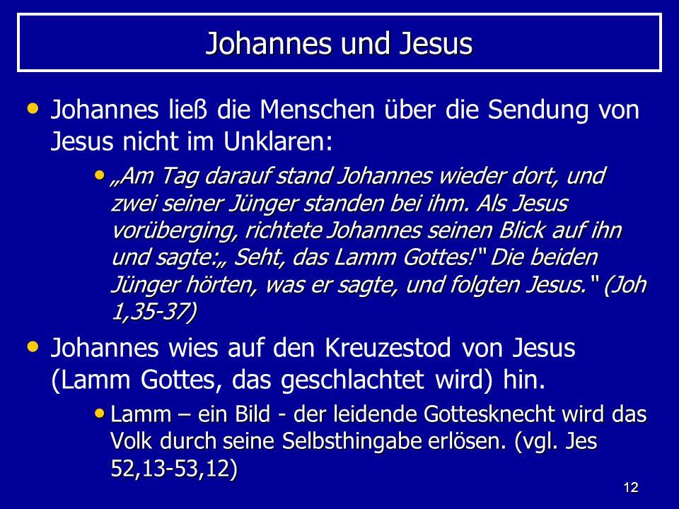 12 Johannes und Jesus Johannes ließ die Menschen über die Sendung von Jesus nicht im Unklaren: Am Tag darauf stand Johannes wieder dort, und zwei sein