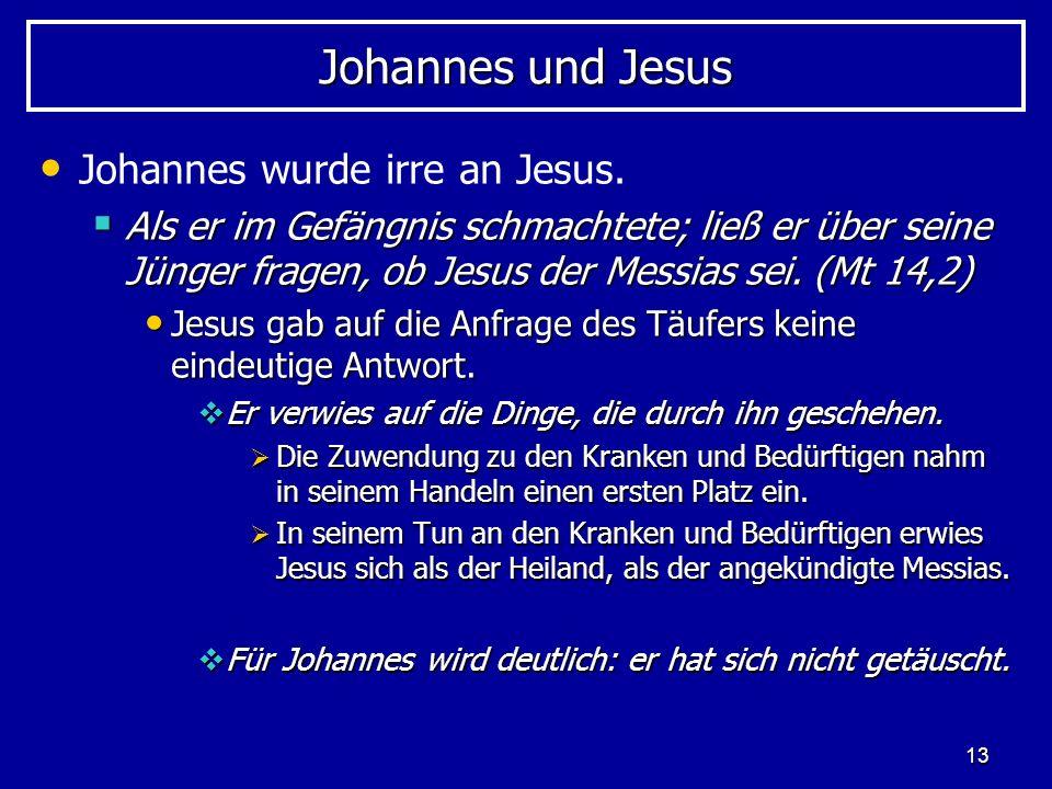 13 Johannes und Jesus Johannes wurde irre an Jesus. Als er im Gefängnis schmachtete; ließ er über seine Jünger fragen, ob Jesus der Messias sei. (Mt 1