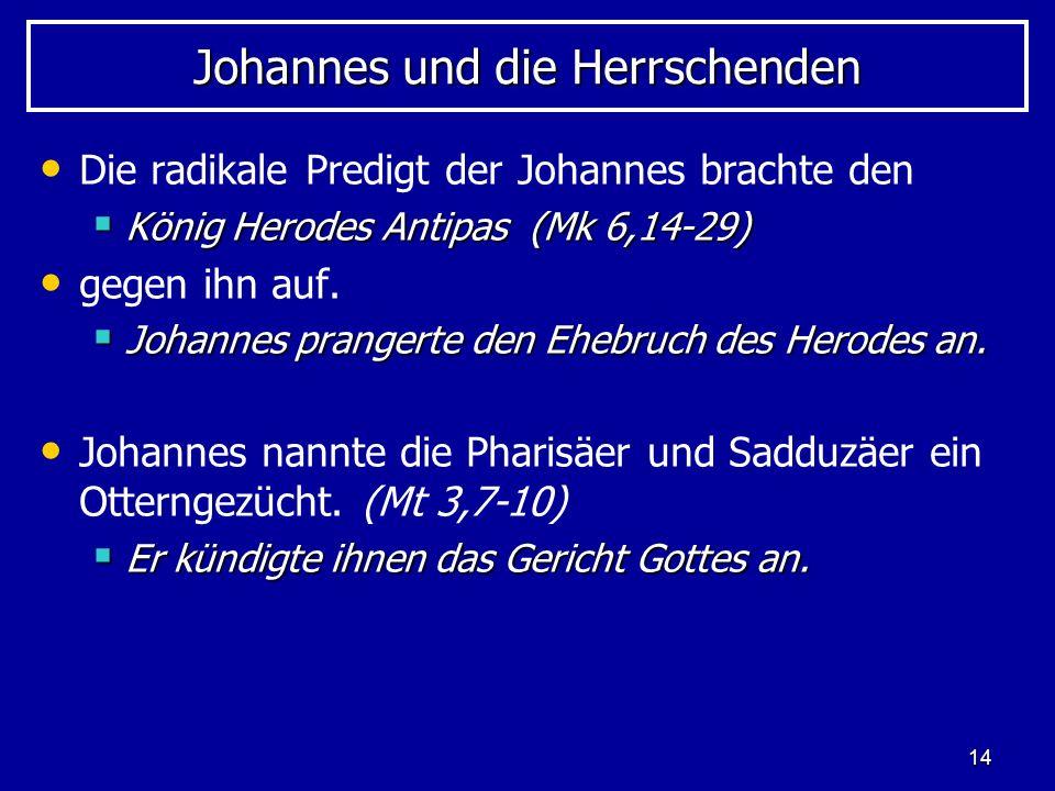 14 Johannes und die Herrschenden Die radikale Predigt der Johannes brachte den König Herodes Antipas (Mk 6,14-29) König Herodes Antipas (Mk 6,14-29) g