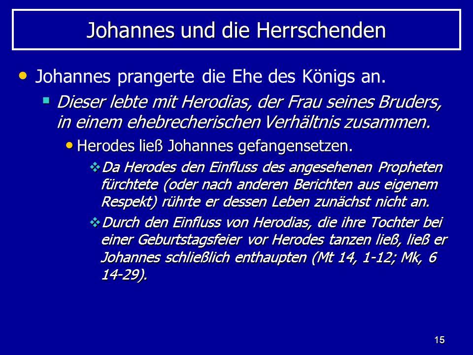 15 Johannes und die Herrschenden Johannes prangerte die Ehe des Königs an. Dieser lebte mit Herodias, der Frau seines Bruders, in einem ehebrecherisch