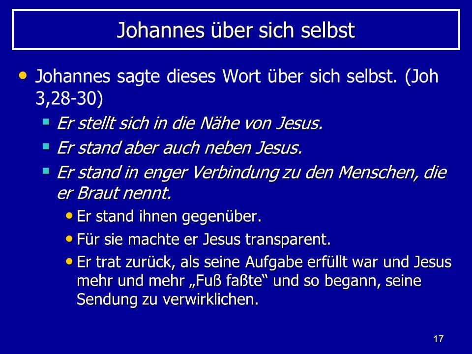 17 Johannes über sich selbst Johannes sagte dieses Wort über sich selbst. (Joh 3,28-30) Er stellt sich in die Nähe von Jesus. Er stellt sich in die Nä