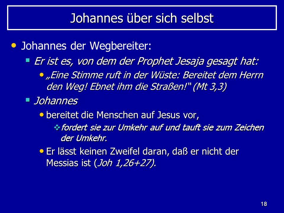 18 Johannes über sich selbst Johannes der Wegbereiter: Er ist es, von dem der Prophet Jesaja gesagt hat: Er ist es, von dem der Prophet Jesaja gesagt