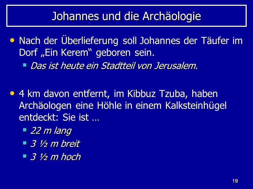 19 Johannes und die Archäologie Nach der Überlieferung soll Johannes der Täufer im Dorf Ein Kerem geboren sein. Das ist heute ein Stadtteil von Jerusa