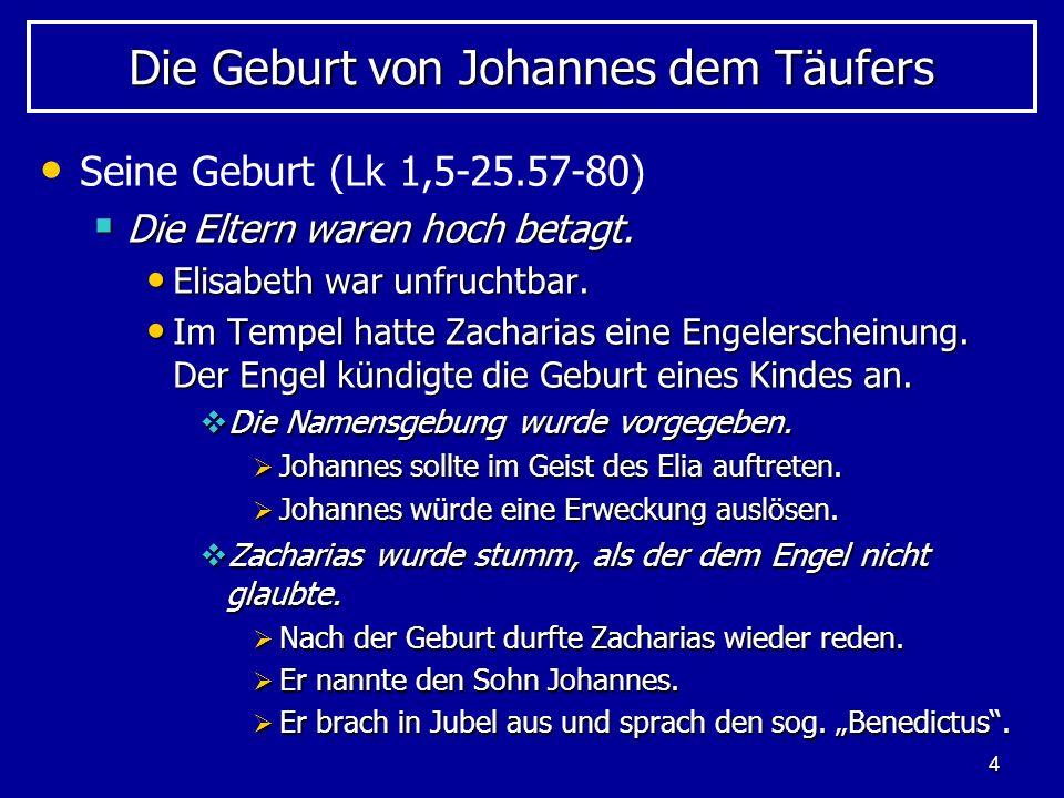 4 Die Geburt von Johannes dem Täufers Seine Geburt (Lk 1,5-25.57-80) Die Eltern waren hoch betagt. Die Eltern waren hoch betagt. Elisabeth war unfruch