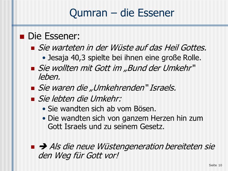 Seite 10 Qumran – die Essener Die Essener: Sie warteten in der Wüste auf das Heil Gottes. Jesaja 40,3 spielte bei ihnen eine große Rolle. Sie wollten