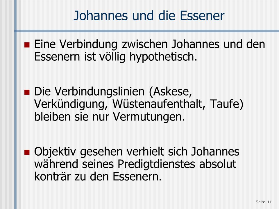 Seite 11 Johannes und die Essener Eine Verbindung zwischen Johannes und den Essenern ist völlig hypothetisch. Die Verbindungslinien (Askese, Verkündig