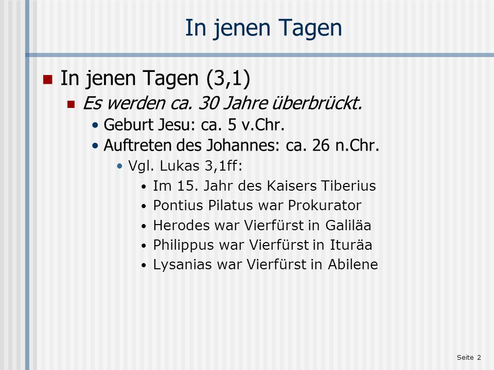Seite 2 In jenen Tagen In jenen Tagen (3,1) Es werden ca. 30 Jahre überbrückt. Geburt Jesu: ca. 5 v.Chr. Auftreten des Johannes: ca. 26 n.Chr. Vgl. Lu