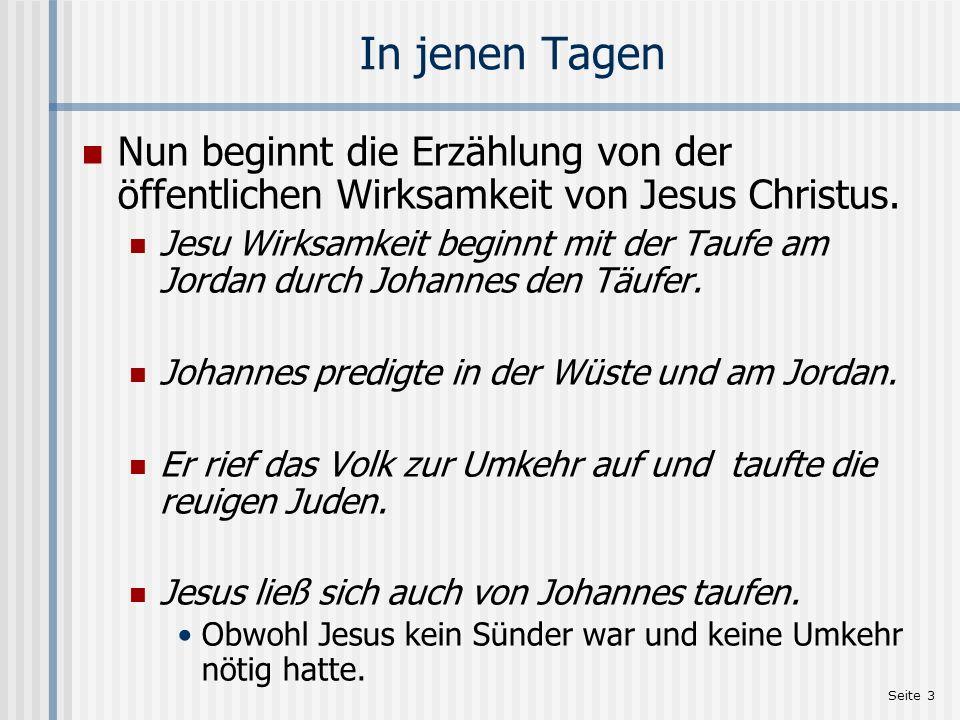 Seite 3 In jenen Tagen Nun beginnt die Erzählung von der öffentlichen Wirksamkeit von Jesus Christus. Jesu Wirksamkeit beginnt mit der Taufe am Jordan