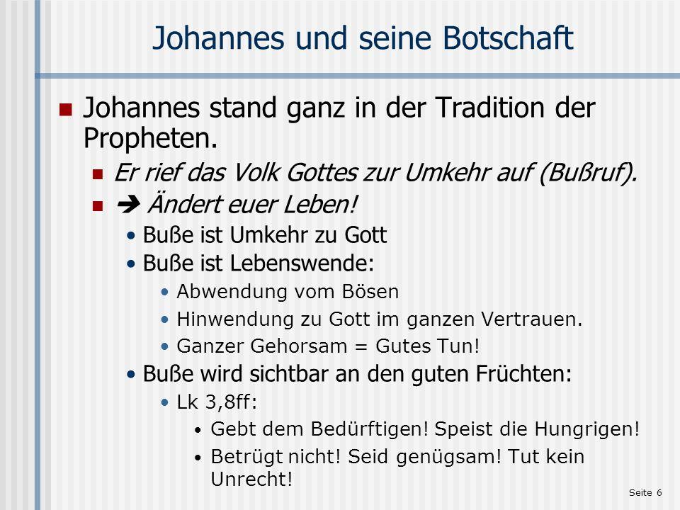 Seite 6 Johannes und seine Botschaft Johannes stand ganz in der Tradition der Propheten. Er rief das Volk Gottes zur Umkehr auf (Bußruf). Ändert euer
