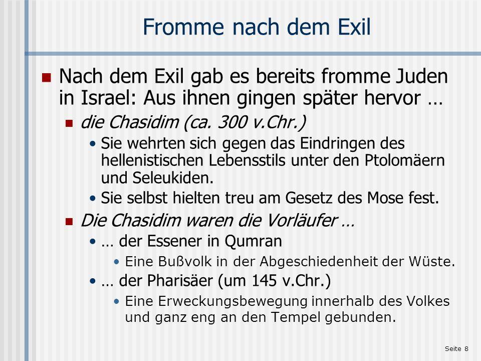 Seite 8 Fromme nach dem Exil Nach dem Exil gab es bereits fromme Juden in Israel: Aus ihnen gingen später hervor … die Chasidim (ca. 300 v.Chr.) Sie w