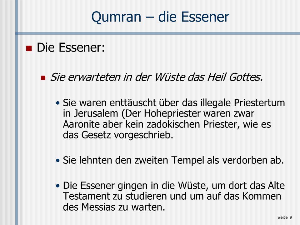 Seite 9 Qumran – die Essener Die Essener: Sie erwarteten in der Wüste das Heil Gottes. Sie waren enttäuscht über das illegale Priestertum in Jerusalem