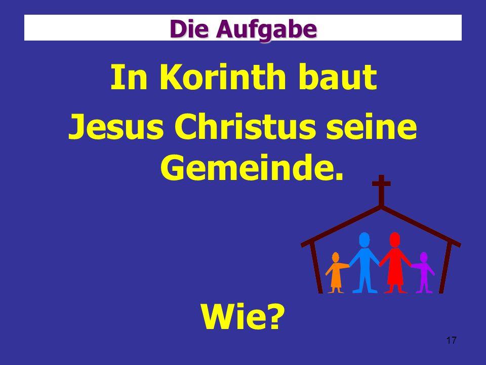 17 Die Aufgabe In Korinth baut Jesus Christus seine Gemeinde. Wie?