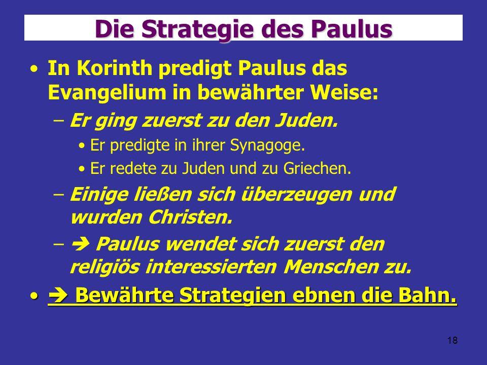 18 Die Strategie des Paulus In Korinth predigt Paulus das Evangelium in bewährter Weise: –Er ging zuerst zu den Juden. Er predigte in ihrer Synagoge.