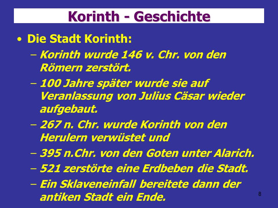 8 Korinth - Geschichte Die Stadt Korinth: –Korinth wurde 146 v. Chr. von den Römern zerstört. –100 Jahre später wurde sie auf Veranlassung von Julius