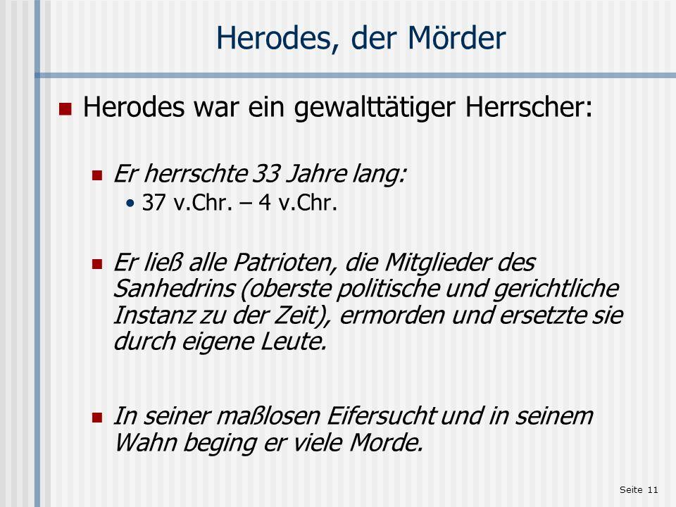 Seite 11 Herodes, der Mörder Herodes war ein gewalttätiger Herrscher: Er herrschte 33 Jahre lang: 37 v.Chr. – 4 v.Chr. Er ließ alle Patrioten, die Mit