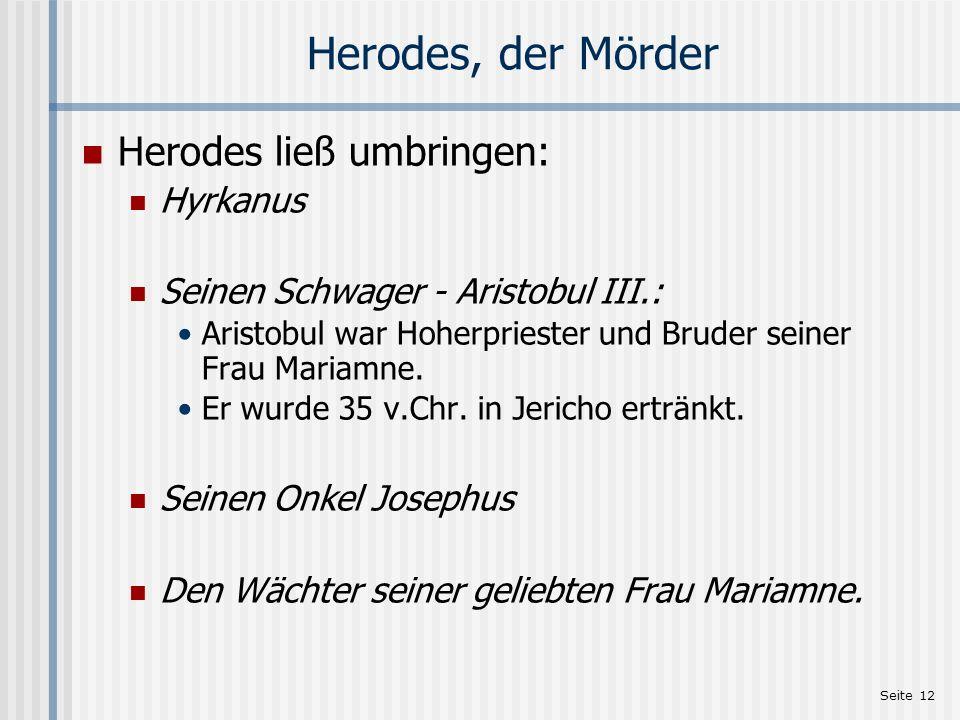 Seite 12 Herodes, der Mörder Herodes ließ umbringen: Hyrkanus Seinen Schwager - Aristobul III.: Aristobul war Hoherpriester und Bruder seiner Frau Mar