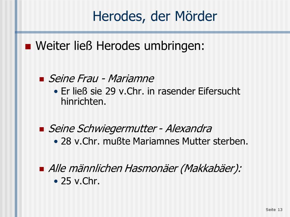 Seite 13 Herodes, der Mörder Weiter ließ Herodes umbringen: Seine Frau - Mariamne Er ließ sie 29 v.Chr. in rasender Eifersucht hinrichten. Seine Schwi