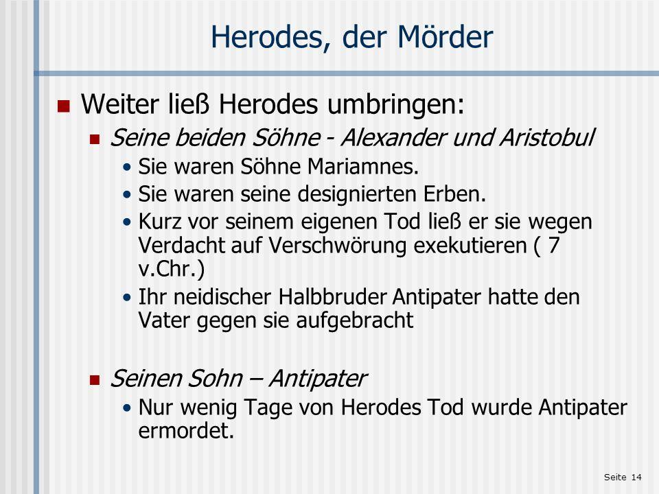 Seite 14 Herodes, der Mörder Weiter ließ Herodes umbringen: Seine beiden Söhne - Alexander und Aristobul Sie waren Söhne Mariamnes. Sie waren seine de