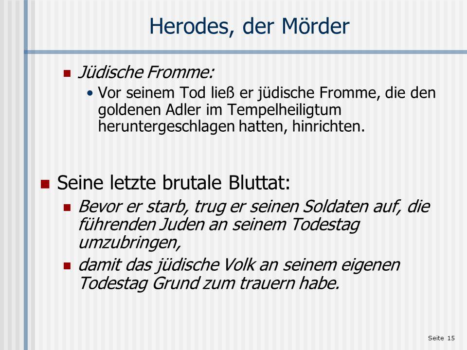 Seite 15 Herodes, der Mörder Jüdische Fromme: Vor seinem Tod ließ er jüdische Fromme, die den goldenen Adler im Tempelheiligtum heruntergeschlagen hat