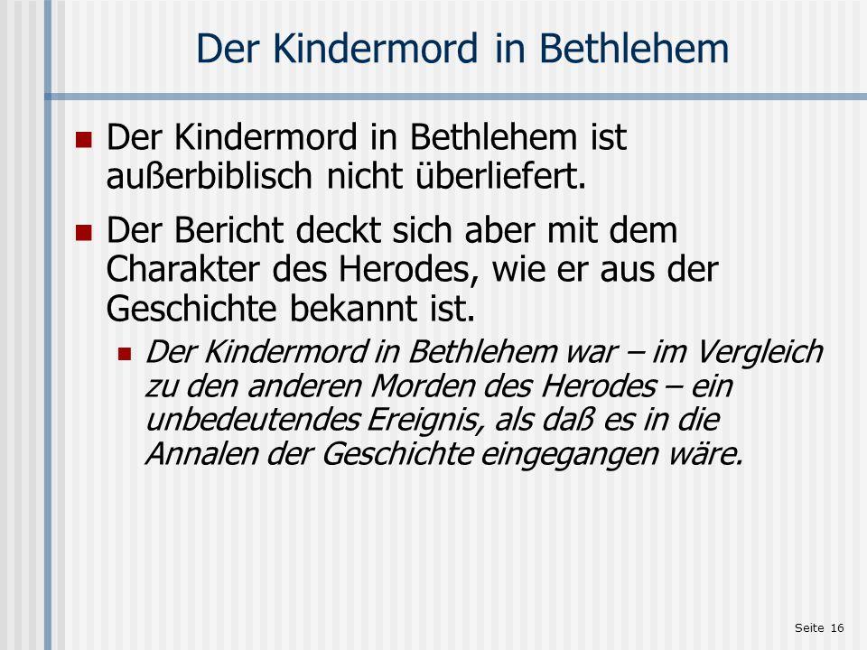 Seite 16 Der Kindermord in Bethlehem Der Kindermord in Bethlehem ist außerbiblisch nicht überliefert. Der Bericht deckt sich aber mit dem Charakter de