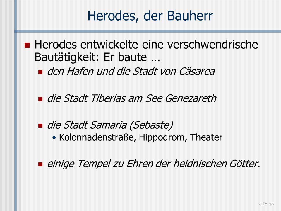 Seite 18 Herodes, der Bauherr Herodes entwickelte eine verschwendrische Bautätigkeit: Er baute … den Hafen und die Stadt von Cäsarea die Stadt Tiberia