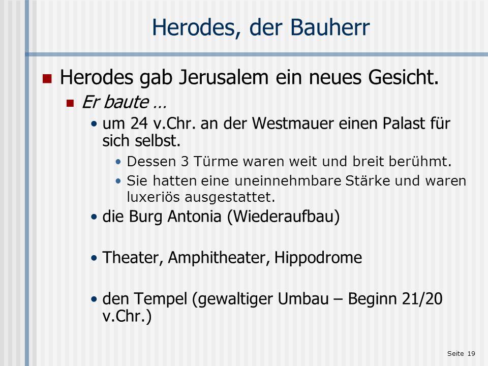 Seite 19 Herodes, der Bauherr Herodes gab Jerusalem ein neues Gesicht. Er baute … um 24 v.Chr. an der Westmauer einen Palast für sich selbst. Dessen 3