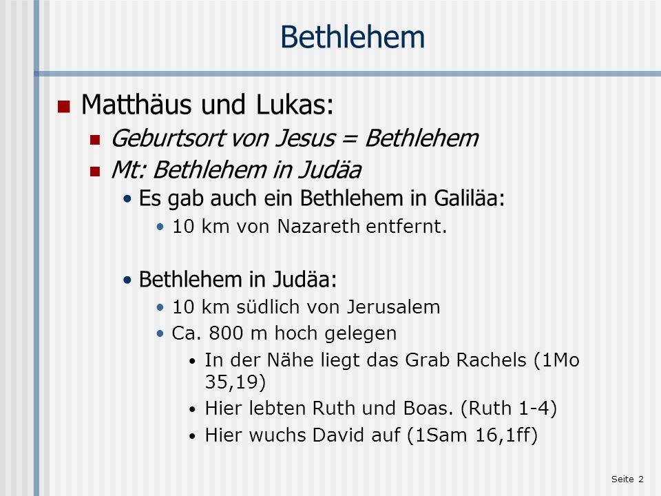 Seite 2 Bethlehem Matthäus und Lukas: Geburtsort von Jesus = Bethlehem Mt: Bethlehem in Judäa Es gab auch ein Bethlehem in Galiläa: 10 km von Nazareth