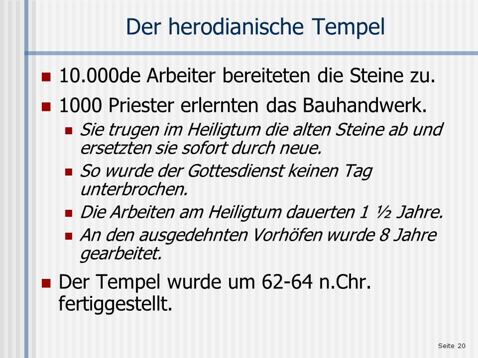 Seite 20 Der herodianische Tempel 10.000de Arbeiter bereiteten die Steine zu. 1000 Priester erlernten das Bauhandwerk. Sie trugen im Heiligtum die alt