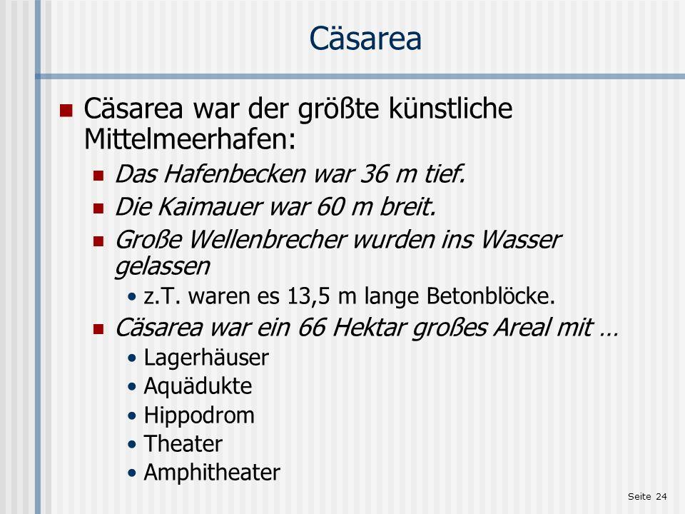 Seite 24 Cäsarea Cäsarea war der größte künstliche Mittelmeerhafen: Das Hafenbecken war 36 m tief. Die Kaimauer war 60 m breit. Große Wellenbrecher wu