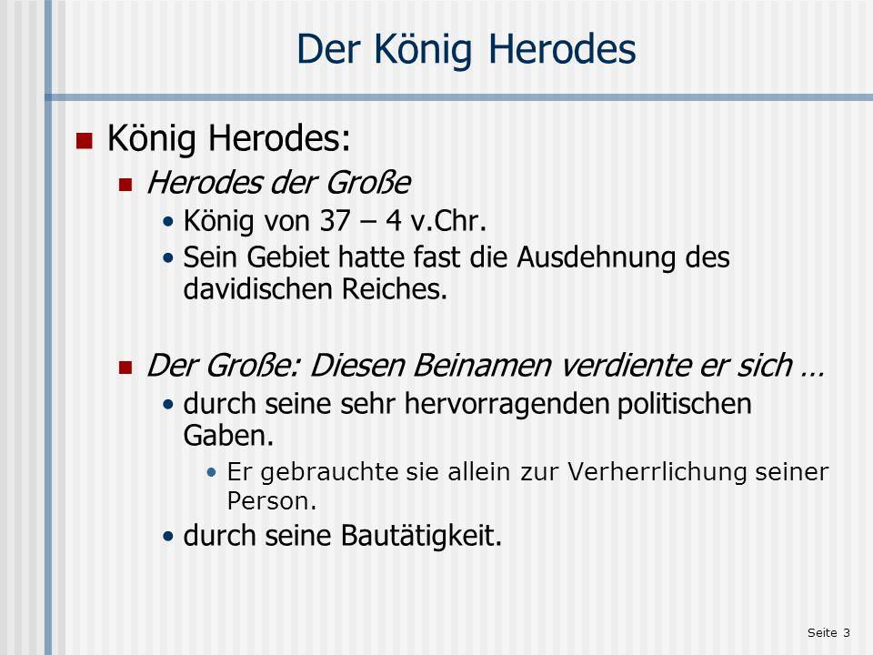 Seite 3 Der König Herodes König Herodes: Herodes der Große König von 37 – 4 v.Chr. Sein Gebiet hatte fast die Ausdehnung des davidischen Reiches. Der