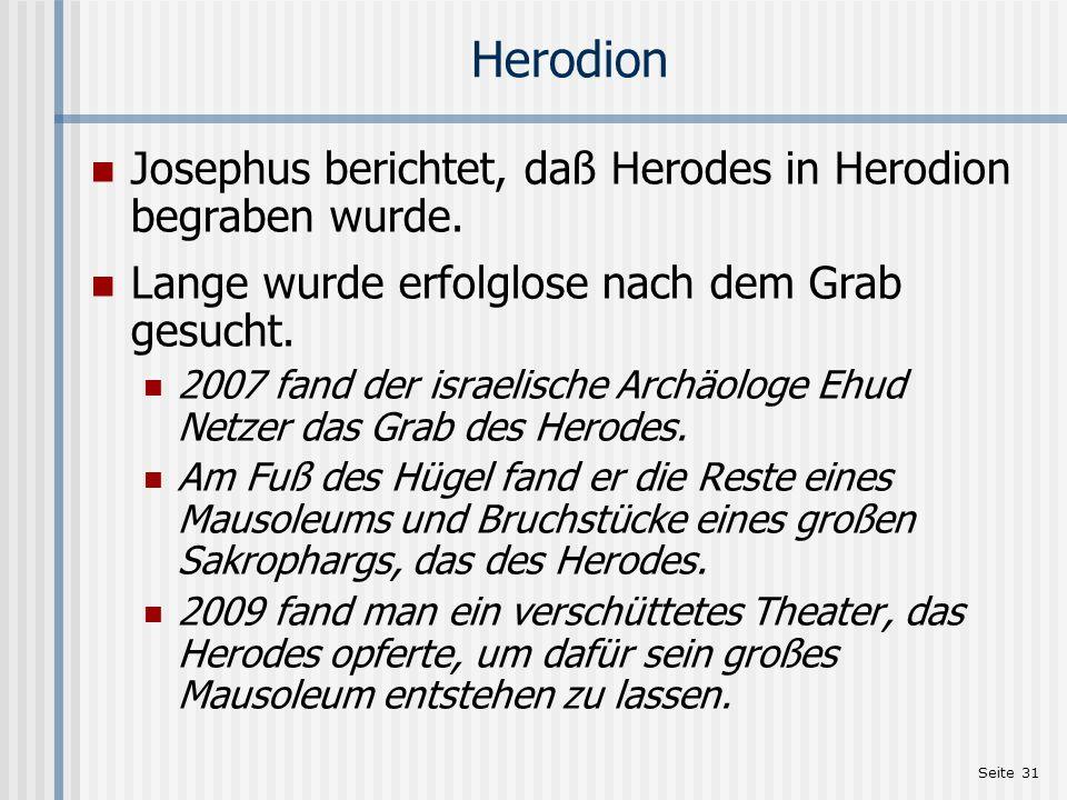 Seite 31 Herodion Josephus berichtet, daß Herodes in Herodion begraben wurde. Lange wurde erfolglose nach dem Grab gesucht. 2007 fand der israelische