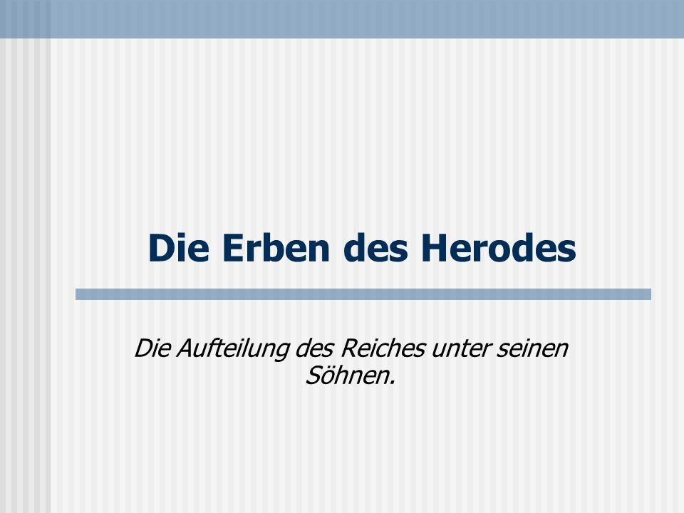 Die Erben des Herodes Die Aufteilung des Reiches unter seinen Söhnen.
