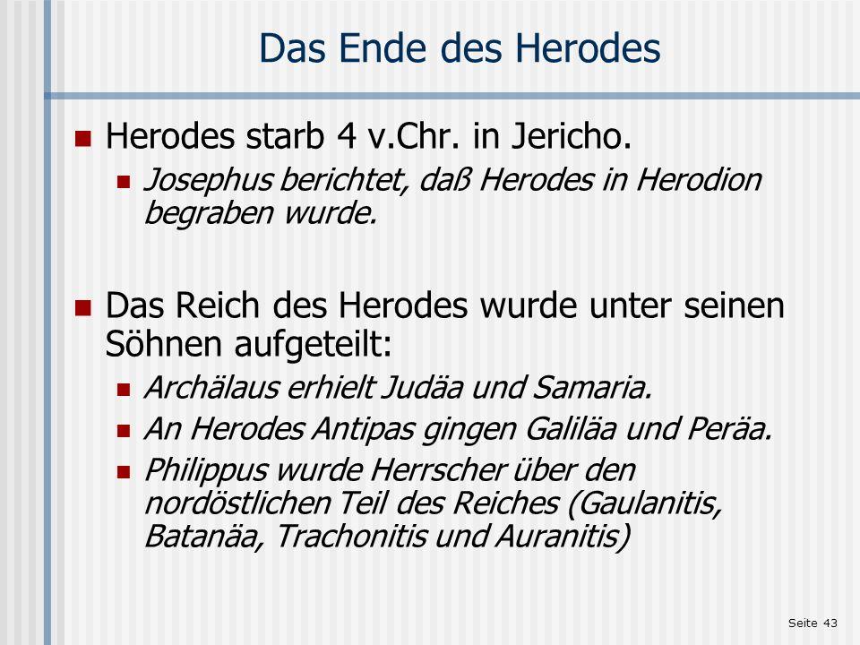 Seite 43 Das Ende des Herodes Herodes starb 4 v.Chr. in Jericho. Josephus berichtet, daß Herodes in Herodion begraben wurde. Das Reich des Herodes wur