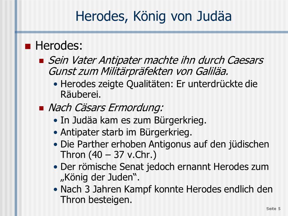 Seite 5 Herodes, König von Judäa Herodes: Sein Vater Antipater machte ihn durch Caesars Gunst zum Militärpräfekten von Galiläa. Herodes zeigte Qualitä