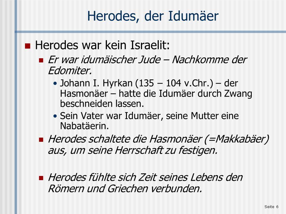 Seite 6 Herodes, der Idumäer Herodes war kein Israelit: Er war idumäischer Jude – Nachkomme der Edomiter. Johann I. Hyrkan (135 – 104 v.Chr.) – der Ha
