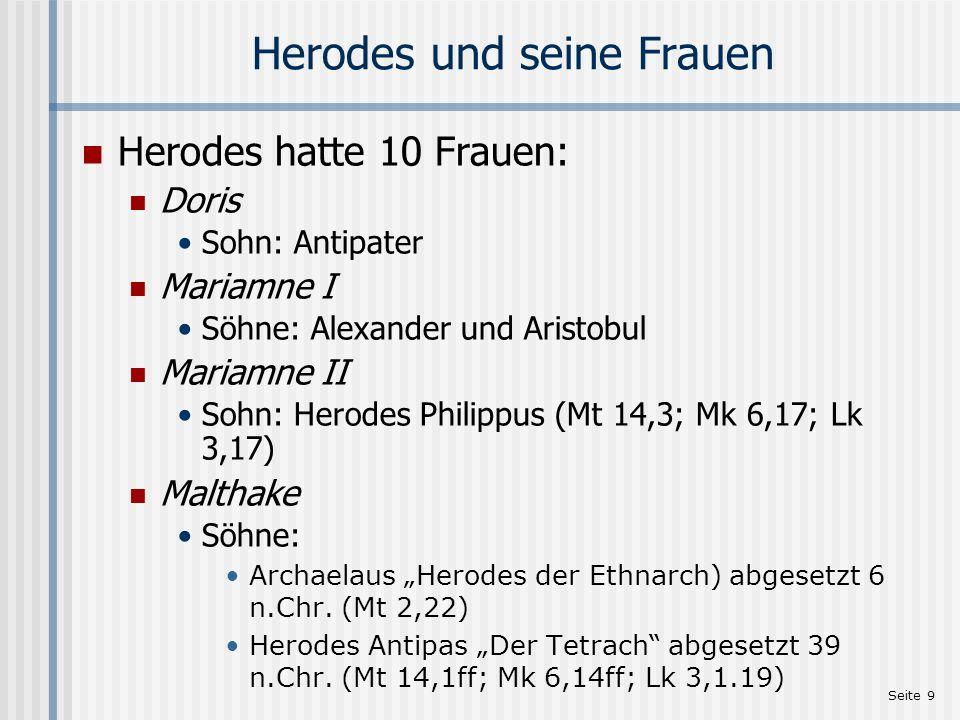 Seite 9 Herodes und seine Frauen Herodes hatte 10 Frauen: Doris Sohn: Antipater Mariamne I Söhne: Alexander und Aristobul Mariamne II Sohn: Herodes Ph