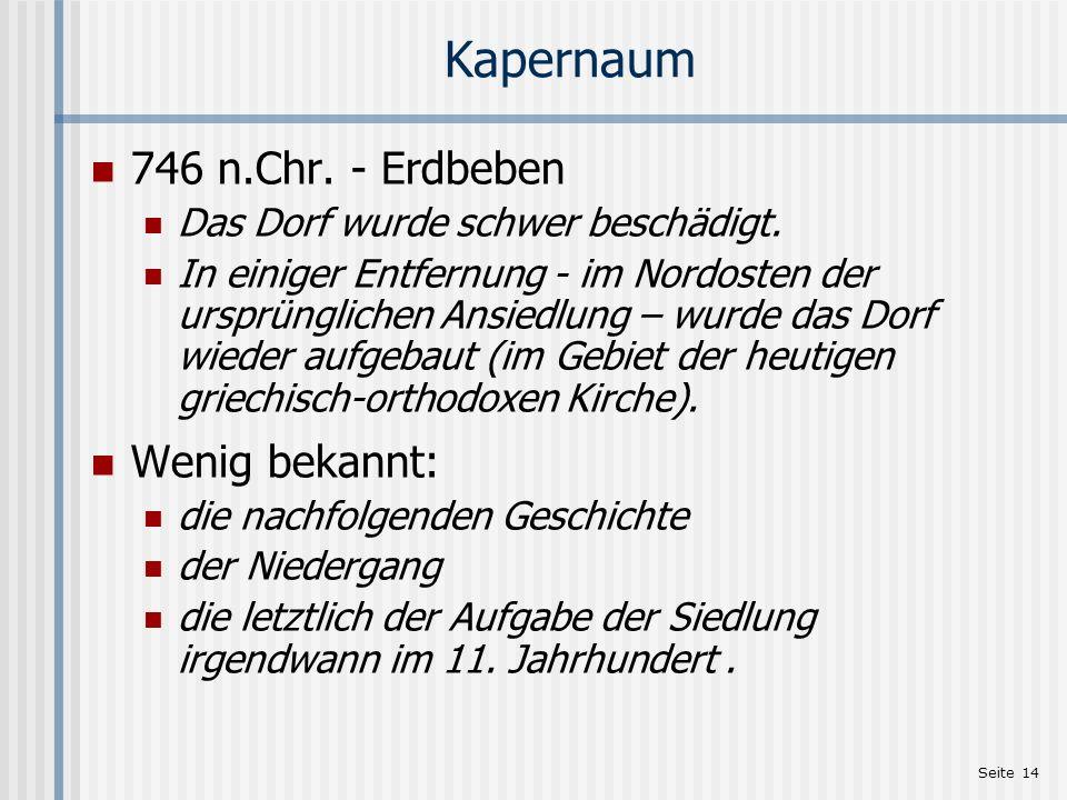 Seite 14 Kapernaum 746 n.Chr. - Erdbeben Das Dorf wurde schwer beschädigt. In einiger Entfernung - im Nordosten der ursprünglichen Ansiedlung – wurde