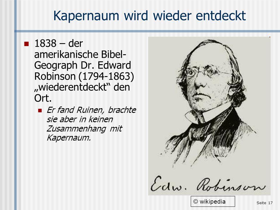 Seite 17 Kapernaum wird wieder entdeckt 1838 – der amerikanische Bibel- Geograph Dr. Edward Robinson (1794-1863) wiederentdeckt den Ort. Er fand Ruine