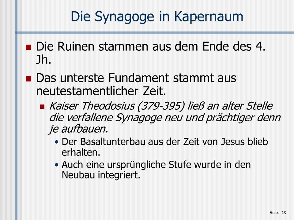 Seite 19 Die Synagoge in Kapernaum Die Ruinen stammen aus dem Ende des 4. Jh. Das unterste Fundament stammt aus neutestamentlicher Zeit. Kaiser Theodo