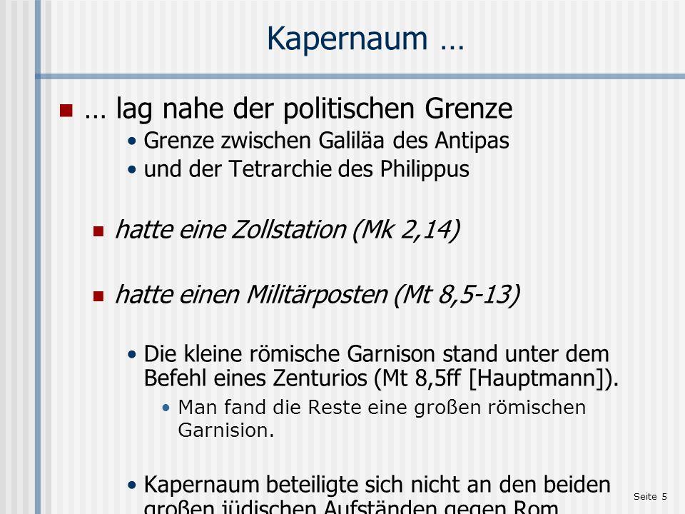 Seite 5 Kapernaum … … lag nahe der politischen Grenze Grenze zwischen Galiläa des Antipas und der Tetrarchie des Philippus hatte eine Zollstation (Mk