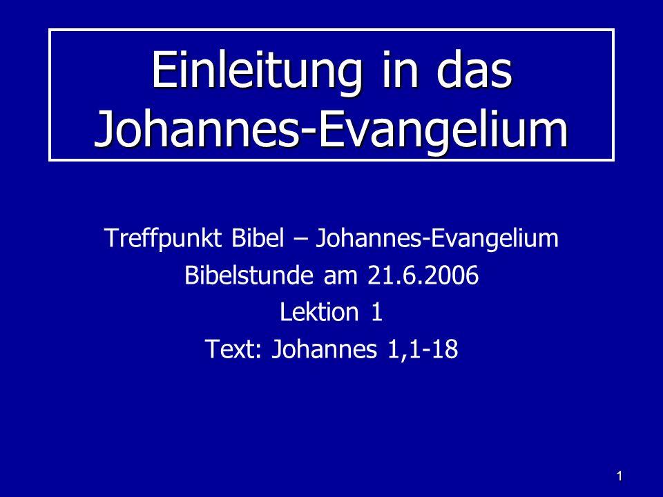 1 Einleitung in das Johannes-Evangelium Treffpunkt Bibel – Johannes-Evangelium Bibelstunde am 21.6.2006 Lektion 1 Text: Johannes 1,1-18