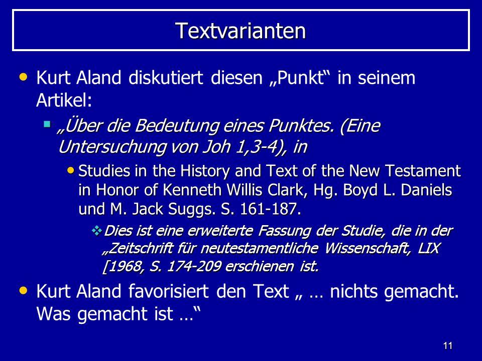 11 TextvariantenTextvarianten Kurt Aland diskutiert diesen Punkt in seinem Artikel: Über die Bedeutung eines Punktes. (Eine Untersuchung von Joh 1,3-4