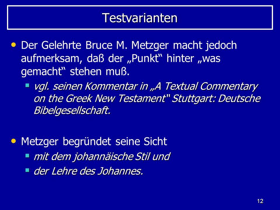 12 TestvariantenTestvarianten Der Gelehrte Bruce M. Metzger macht jedoch aufmerksam, daß der Punkt hinter was gemacht stehen muß. vgl. seinen Kommenta