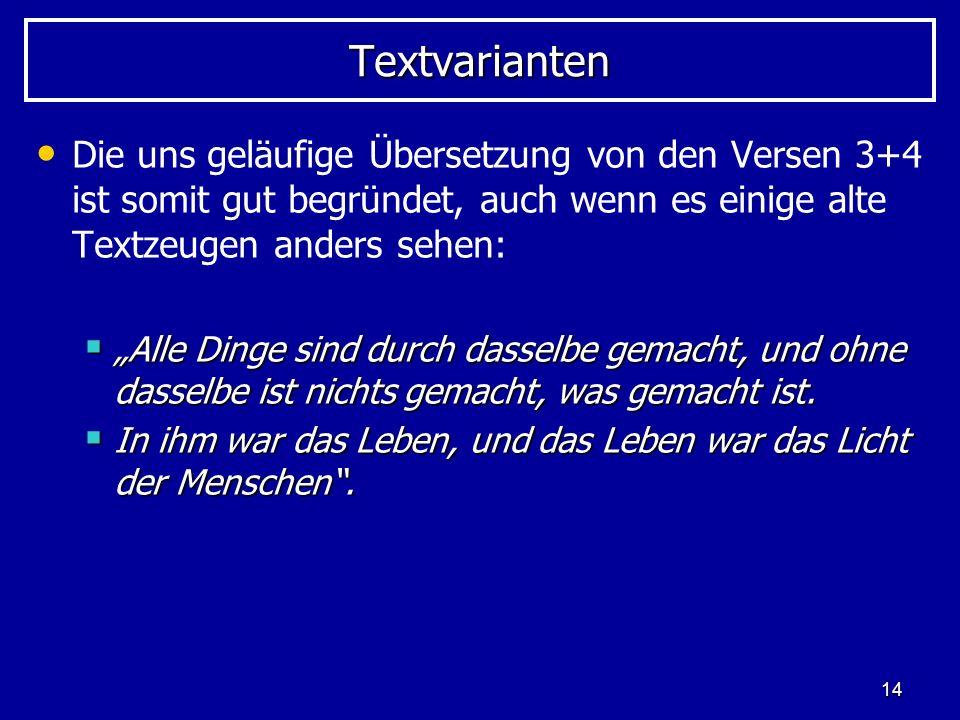 14 TextvariantenTextvarianten Die uns geläufige Übersetzung von den Versen 3+4 ist somit gut begründet, auch wenn es einige alte Textzeugen anders sehen: Alle Dinge sind durch dasselbe gemacht, und ohne dasselbe ist nichts gemacht, was gemacht ist.