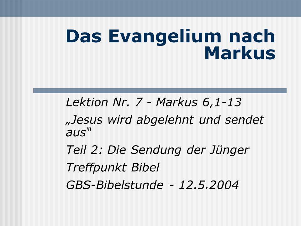 Das Evangelium nach Markus Lektion Nr. 7 - Markus 6,1-13 Jesus wird abgelehnt und sendet aus Teil 2: Die Sendung der Jünger Treffpunkt Bibel GBS-Bibel
