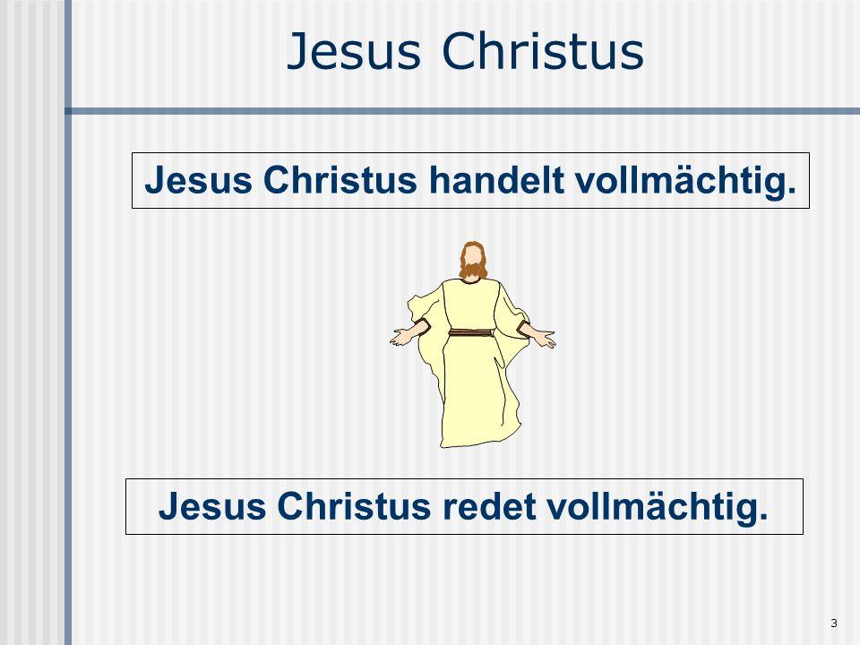 3 Jesus Christus Jesus Christus redet vollmächtig. Jesus Christus handelt vollmächtig.